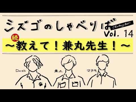 ~続・教えて!兼丸先生!~【シズゴのしゃべりばチョベリバ!vol.14】
