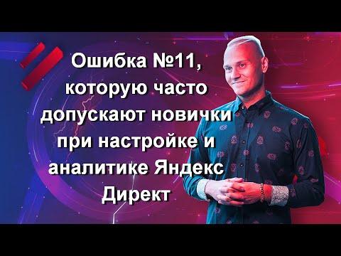 Ошибка №11, которую часто допускают новички при настройке и аналитике Яндекс Директ