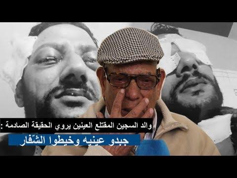 والد السجين المقتلع العينين يروي الحقيقة الصادمة : جبدو عينيه وخيطوا الشّفار