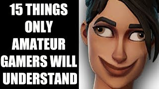 15 Things Only Amateur Gamers Will Understand