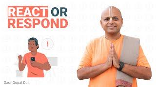 REACT or RESPOND by Gaur Gopal Das