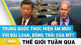 Tin thế giới trong tuần | Trung Quốc thực hiện âm mưu với Đài Loan, động thái của Mỹ ? | FBNC