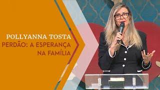 03/07/19 - Perdão: A Esperança na Família - Pollyanna Tosta