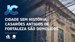 Cidade sem história: Casarões antigos de Fortaleza são demolidos