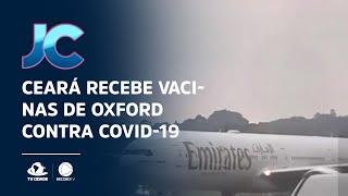 Ceará recebe vacinas de Oxford contra Covid-19