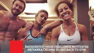 Rathore's Fitness Challenge Motivates Priyanka Chopra To G..