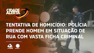 Tentativa de homicídio: Polícia prende homem em situação de rua com vasta ficha criminal