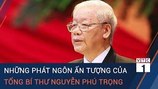 Những phát ngôn ấn tượng của Tổng Bí thư Nguyễn Phú Trọng   VTC1