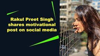 Rakul Preet Singh shares motivational post on social media..