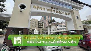 Áp lực của bệnh viện Bạch Mai sau khi tự chủ bệnh viện | VTC16