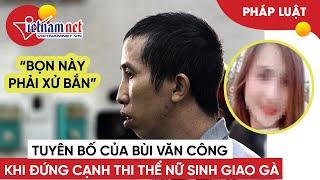 Tuyên bố lạnh gáy của Bùi Văn Công khi đứng ở hiện trường vụ án nữ sinh giao gà | Tin tức Vietnamnet