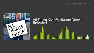 All Things Golf @mikesgolfshop | Episode 2