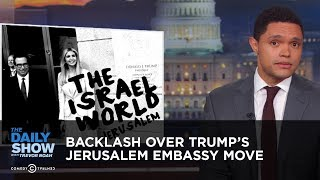 Backlash Over Trump's Jerusalem Embassy Move   The Daily Show