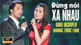 Đừng Nói Xa Nhau - ĐAN NGUYÊN & HOÀNG THỤC LINH [ MV 4K Official]