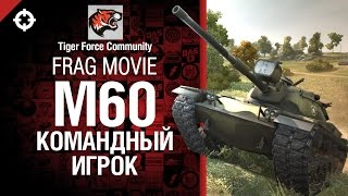 M60 - Командный игрок - фрагмуви от Tiger Force Community [World of Tanks]