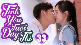 Tình Yêu Tuổi Dậy Thì - Tập 33   Phim Ngôn Tình Trung Quốc Hay Nhất 2019 - Phim Bộ Lồng Tiếng 2019