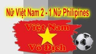 Nữ Việt Nam 2 - 1  Nữ Philippines. Trận Bóng Tuyệt Vời Các Cô Gái Việt Nam