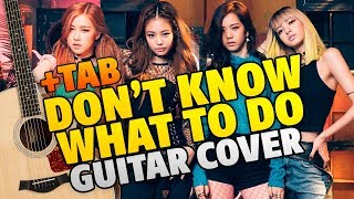 BlackPink - Don't Know What To Do (KPop Fingerstyle Guitar Cover With Tabs)