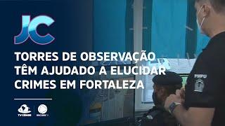 Torres de observação têm ajudado a elucidar crimes em Fortaleza