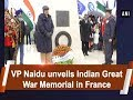 VP Venkaiah Naidu unveils Indian Great War Memorial in France