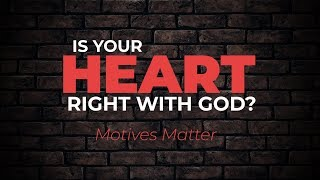Is Your Heart Right with God? (Motives Matter) | Christian Growth