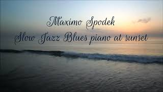 MAXIMO SPODEK, SLOW JAZZ BLUES PIANO AT SUNSET, INSTRUMENTAL ROMANTIC AND RELAXING MUSIC