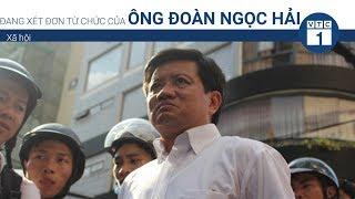 Đang xét đơn từ chức của ông Đoàn Ngọc Hải | VTC1