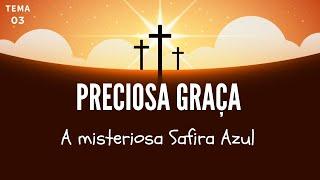 04/04/20 - Preciosa Graça - Tema 03 - A misteriosa Safira Azul - Pr. André Flores