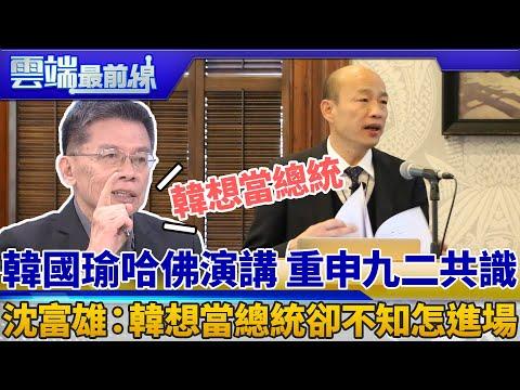 韓國瑜哈佛演講 重申九二共識 沈富雄:韓想當總統卻不知怎進場|雲端最前線 EP578精華