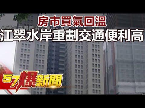 房市買氣回溫 江翠水岸重劃 交通便利高!《57爆新聞》精選篇2018.05.18