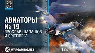 Авиаторы. Spitfire V и Ярослав Шалашов. World of Warplanes.