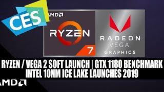 AMD CES - Ryzen / Vega 2 Soft Launch   GTX 1180 Benchmark   Intel 10nm Ice Lake Launches 2019