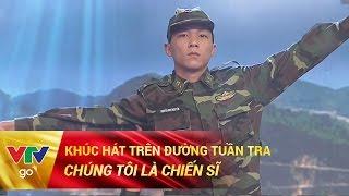 KHÚC HÁT TRÊN ĐƯỜNG TUẦN TRA | CHÚNG TÔI LÀ CHIẾN SĨ | 28/04/2017 | VTV GO