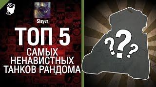 ТОП 5 самых ненавистных танков рандома - от Slayer