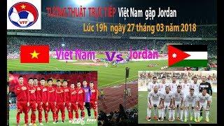 Trực tiếp Việt Nam gặp jordan lúc 19 h ngày 27 tháng 3 năm 2018