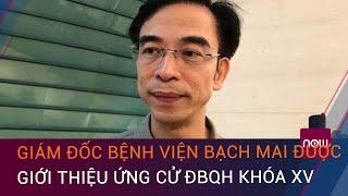 Giám đốc Bệnh viện Bạch Mai Nguyễn Quang Tuấn được giới thiệu ứng cử ĐBQH khóa XV | VTC Now
