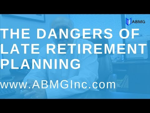 The Dangers of Late Retirement Planning - Los Angeles Accounting