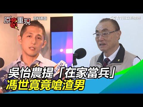 吳怡農提「在家當兵」 馮世寬竟嗆:那是渣男,不要聽他的|三立新聞網SETN.com