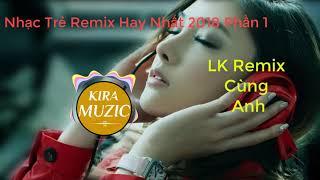 Nhạc Trẻ DJ Nonstop Hay Nhất 2018 || Lk Cùng Anh Remix || Kira Muzic