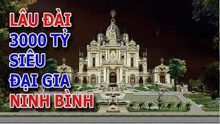 Choáng ngợp với lâu đài 3000 tỷ của siêu đại gia đất Ninh Bình