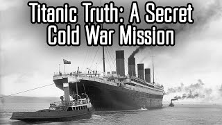 The Truth About the Titanic: A Cold War Mission Kept Secret Until 2018