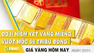Giá vàng hôm nay 20/1 | Doji niêm yết vàng miếng vượt mốc 56 triệu đồng | FBNC