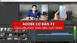 Adobe cơ bản #3 - Lồng lớp video, ghép nhạc nền, Render video ra sản phẩm - Tony Phùng