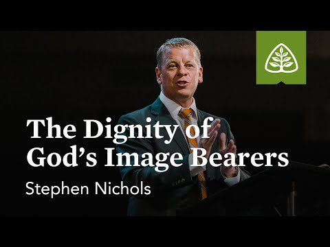 Stephen Nichols: The Dignity of God's Image Bearers