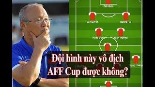 AFF Cup 2018: Đây có phải đội hình mạnh nhất của Việt Nam chinh phục cúp vàng?