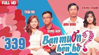 BẠN MUỐN HẸN HÒ | Tập 339 UNCUT | Song Huy - Thái Na | Anh Vinh - Thị Trâm | 181217 💚