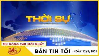 Tin Tức Nóng Nhất Tối 12/5/2021 | Tin An Ninh Mới Nhất Hôm Nay | TIN TỨC TV24H