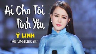 Ai Cho Tôi Tình Yêu - Ý Linh (Thần Tượng Bolero 2017) [MV Official]