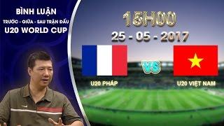 BÌNH LUẬN GIỮA TRẬN ĐẤU U20 PHÁP vs U20 VIỆT NAM   BẢNG E VCK U20 WORLD CUP 2017