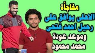 مفاجأة : الاهلى يوافق على رحيل احمد فتحى وموعد عودة محمد محمود ...